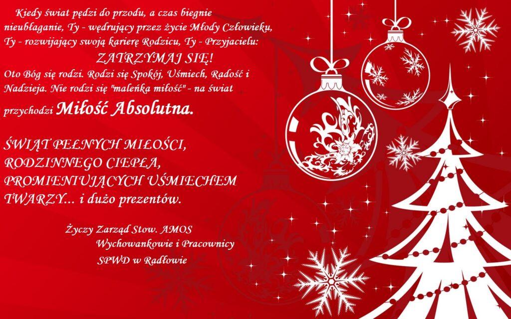 """Życzenia świąteczne """"Świąt pełnych miłości, rodzinnego ciepła, promieniujących uśmiechem twarzy... i dużo prezentów. Życzy zarząd stow. AMOS. Wychowankowie i Pracownicy. SPWD w Radłowie."""""""