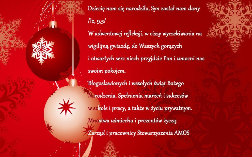 """Obraz przedstawia życzenia Bożonarodzeniowe. """"Dziecię nam się narodziło, Syn został nam dany /Iz,9-5/ W adwentowej refleksji, w ciszy wyczekiwania na wigilijną gwiazdę, do Waszych gorących i otwartych serc niech przyjdzie Pan i umocni nas swoim pokojem. Błogosławionych i wesołych świąt Bożego Narodzenia. Spełnienia marzeń i sukcesów w szkole i pracy, a także w życiu prywatnym. Mnóstwa uśmiechu i prezentów życzą: Zarząd i pracownicy Stowarzyszenia AMOS."""""""